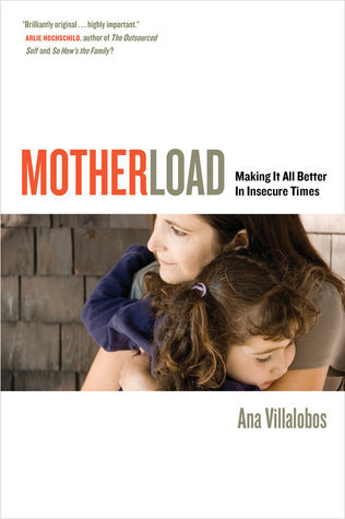 Motherload: Making It All Better in Insecure Times Ana Villalobos