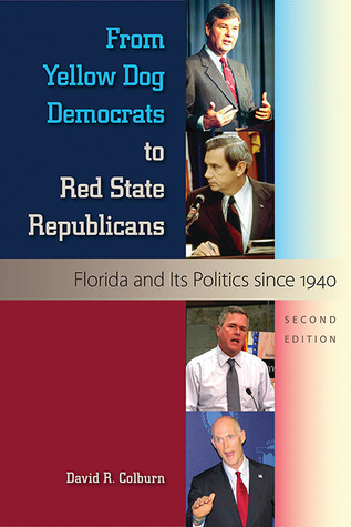 From Yellow Dog Democrats to Red State Republicans: Florida and Its Politics Since 1940  by  David R. Colburn