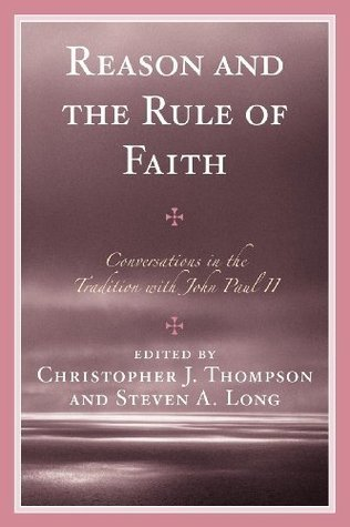 Reason and the Rule of Faith: Conversations in the Tradition with John Paul II Christopher J. Thompson