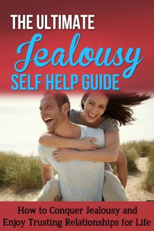 The Ultimate Jealousy Self Help Guide - How to Conquer Jealousy and Enjoy Trusting Relationships for Life: jealousy in relationships, jealousy self help, jealousy issues, self esteem, jealousy free  by  Jessica Minty