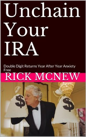 Unchain Your IRA: Double Digit Returns Year After Year Anxiety Free  by  Rick McNew