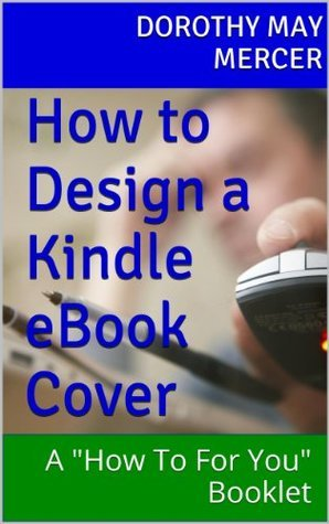 How to Design a Kindle eBook Cover: A How To For You Booklet  by  Dorothy May Mercer