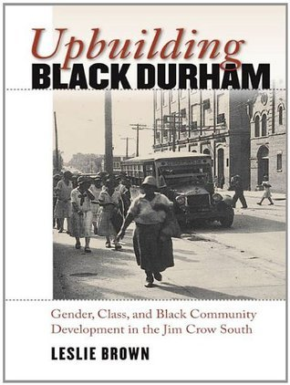 Upbuilding Black Durham (John Hope Franklin Series in African American History and Culture)  by  Leslie Brown
