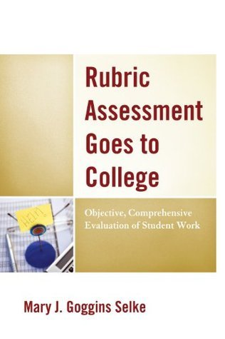 Rubric Assessment Goes to College: Objective, Comprehensive Evaluation of Student Work  by  Mary J Selke