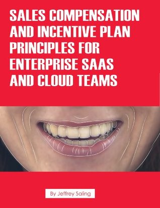 Sales Compensation and Incentive Plan Principles for Enterprise SaaS and Cloud Teams  by  Jeffrey Saling
