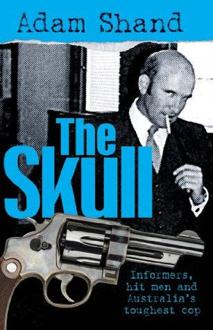 The Skull: Informers, Hit Men and Australias Toughest Cop  by  Adam Shand