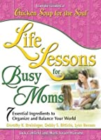 Life Lessons for Busy Moms: 7 Essential Ingredients to Organize and Balance Your World (Chicken Soup for the Soul)