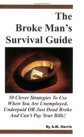 The Broke Mans Survival Guide: 50 Clever Strategies to Use When You Are Unemployed, Underpaid or Just Dead Broke and Cant Pay Your Bills!  by  A.M. Harris