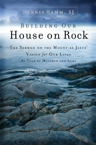 Building Our House on Rock: The Sermon on the Mount as Jesus Vision for Our Lives As Told  by  Matthew and Luke by Dennis Hamm