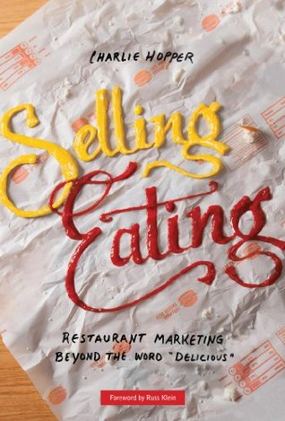 Selling Eating: Restaurant Marketing Beyond the Word Delicious  by  Charlie Hopper