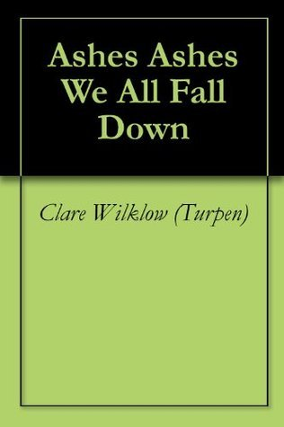 Ashes Ashes We All Fall Down  by  Clare Wilklow