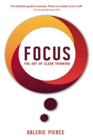 Focus: The Art of Clear Thinking  by  Valerie   Pierce