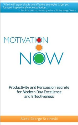 Motivation Now: Productivity and Persuasion Secrets For Modern Day Excellence and Effectiveness  by  Aleks George Srbinoski