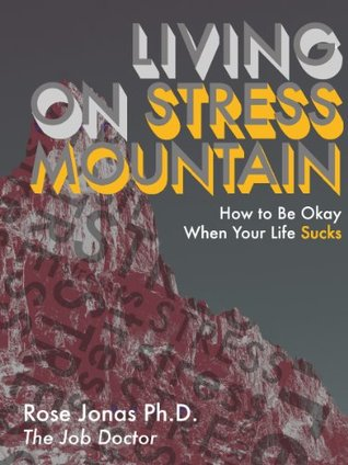 Living on Stress Mountain: How to Be Okay When Your Life Sucks Rose Jonas