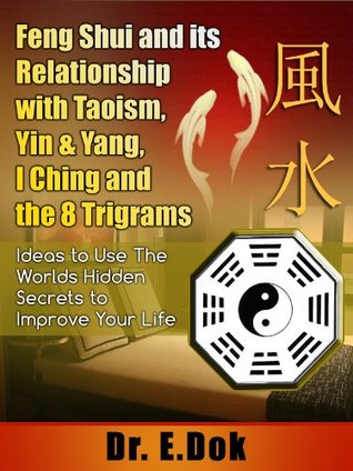Feng Shui and Its Relationship with Taoism, Yin & Yang, I Ching and the 8 Trigrams - Ideas to Use the Worlds Hidden Secrets to Improve Your Life  by  Dr.E. Dok