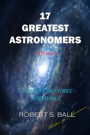 17 Greatest Astronomers in History. Their Life and Strife for change  by  Robert S. Ball