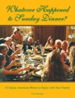 Whatever Happened to Sunday Dinner?: 52 Italian-American Menus to Enjoy with Your Family