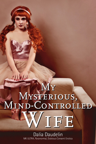 My Mysterious, Mind-Controlled Wife (MK ULTRA, Paranormal, Dubious Consent Erotica)  by  Dalia Daudelin