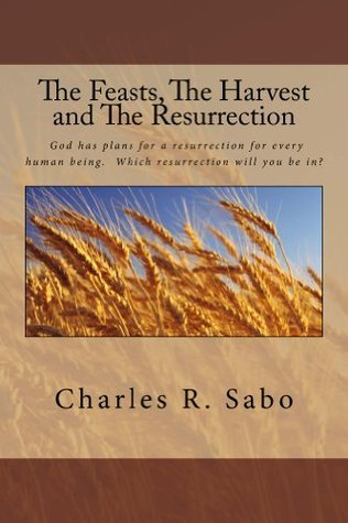 The Feasts, The Harvest and The Resurrection: God has a planned resurrection for each and every human being. Do you know which one you will have?  by  Charles Sabo