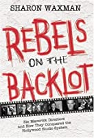 Rebels on the Backlot: Six Maverick Directors and How They Conquered the Hollywood Studio System