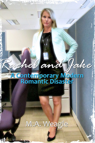 Rachel and Jake, A Contemporary Modern Romantic Disaster  by  M. A. Weagle