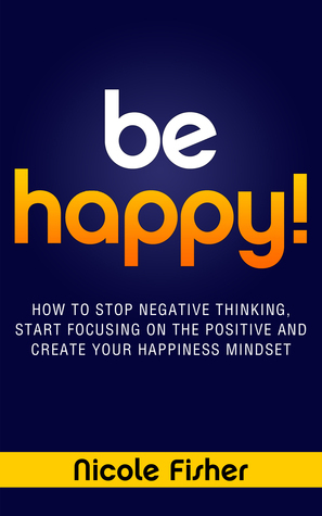 Be Happy!: How to Stop Negative Thinking, Start Focusing on the Positive, and Create Your Happiness Mindset  by  Nicole Fisher