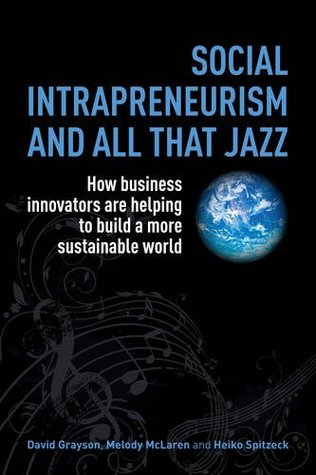 Social Intrapreneurism and All That Jazz: How Business Innovators Are Helping to Build a More Sustainable World David  Grayson