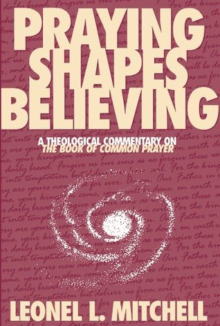 Praying Shapes Believing: A Theological Commentary on The Book of Common Prayer  by  Leonel L. Mitchell