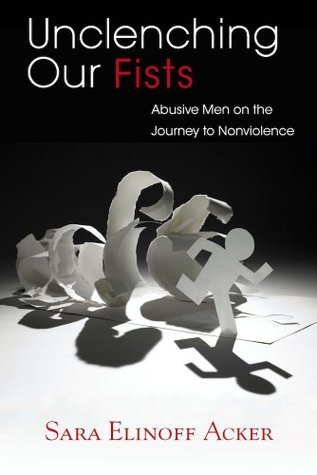 Unclenching Our Fists: Abusive Men on the Journey to Nonviolence Sara Elinoff Acker