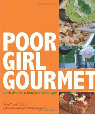 Poor Girl Gourmet: Eat in Style on a Bare Bones Budget Amy McCoy