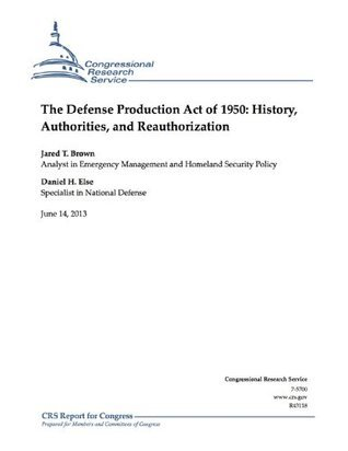 The Defense Production Act of 1950: History, Authorities, and Reauthorization Jared T. Brown