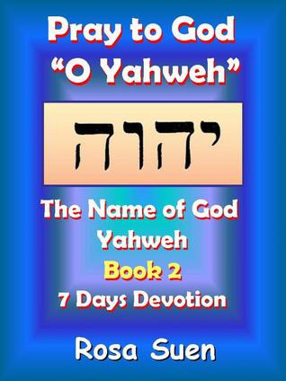 Pray to God O Yahweh: The Name of God Yahweh Week 2 Devotions  by  Rosa Suen