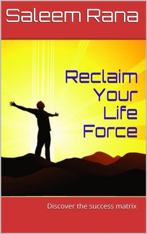 Reclaim Your Life Force :  Discover the success matrix  by  Saleem Rana