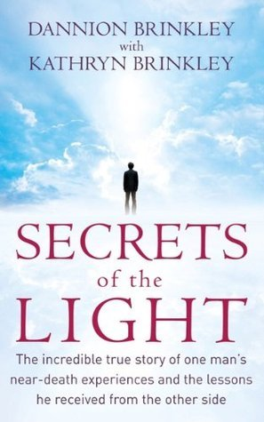 Secrets Of The Light: The incredible true story of one mans near-death experiences and the lessons he received from the other side  by  Dannion Brinkley