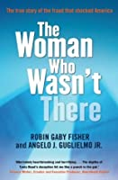 The Woman Who Wasn't There: The True Story of the Fraud That Shocked America