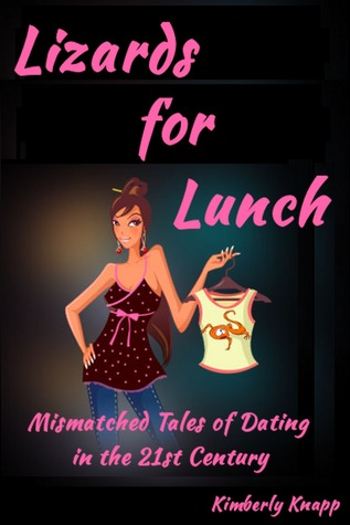 Lizards for Lunch: Mismatched Tales of Dating in the 21st Century Kimberly Knapp