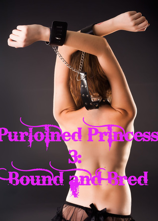 Purloined Princess 3: Bound and Bred  by  Dana Bowman