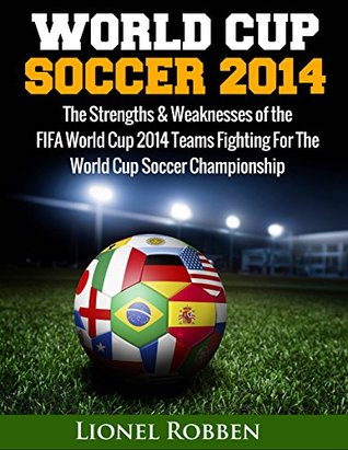 World Cup Soccer 2014: The Strengths and Weaknesses of the FIFA World Cup 2014 Teams Fighting For The World Cup Soccer Championship  by  Lionel Robben