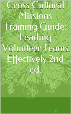 Cross Cultural Missions Training Guide: Leading Volunteer Teams Effectively 2nd ed.  by  Clint Bowman