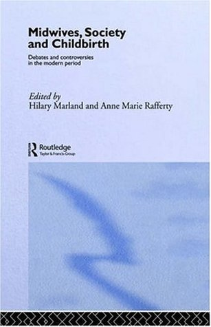 Midwives, Society and Childbirth: Debates and Controversies in the Modern Period Anne Marie Rafferty