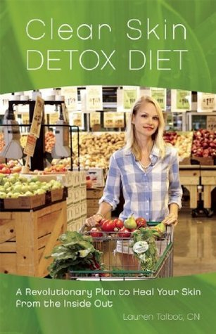 Clear Skin Detox: A Revolutionary Diet to Heal Your Skin from the Inside Out  by  Lauren Talbot