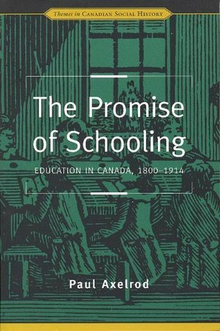 The Promise of Schooling: Education in Canada, 1800-1914  by  Paul Axelrod