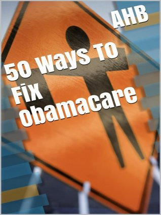 50 Ways To Fix Obamacare  by  AHB