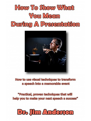 How To Show What You Mean During A Presentation: How To Use Visual Techniques To Transform A Speech Into A Memorable Event  by  Jim Anderson