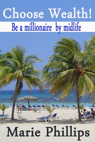Choose Wealth! Be a Millionaire Midlife by Marie  Phillips