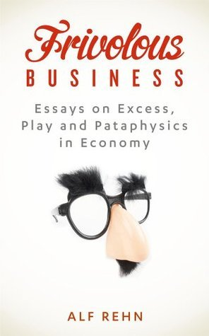Frivolous Business: Essays on Excess, Play, and Pataphysics in Economy  by  Alf Rehn