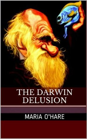 The Darwin Delusion: But Old Mr. Dawin wasnt to Blame  (The Darwin Delusion #1) Maria B. OHare