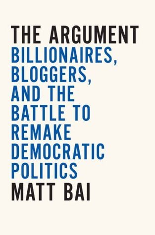 The Argument: Billionaires, Bloggers, and the Battle to Remake DemocraticPolitics  by  Matt Bai