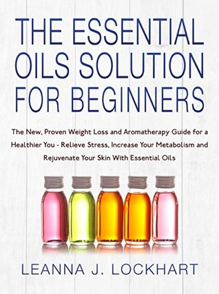 The Essential Oils Solution For Beginners: The New, Proven Weight Loss and Aromatherapy Guide for a Healthier You-Relieve Stress, Increase Your Metabolism and Rejuvenate Your Skin With Essential Oils Leanna J. Lockhart