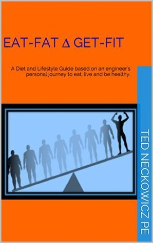 EAT-FAT ∆ GET-FIT: A Diet and Lifestyle Guide based on an engineers personal journey to eat, live and be healthy.  by  Ted Neckowicz PE